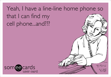 Yeah, I have a line-line home phone so that I can find my cell phone...and???