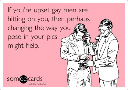 If you're upset gay men are hitting on you, then perhaps changing the way you pose in your pics might help.