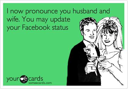 I now pronounce you husband and wife. You may update your Facebook status