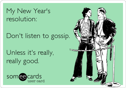 My New Year's resolution:  Don't listen to gossip.  Unless it's really,  really good.