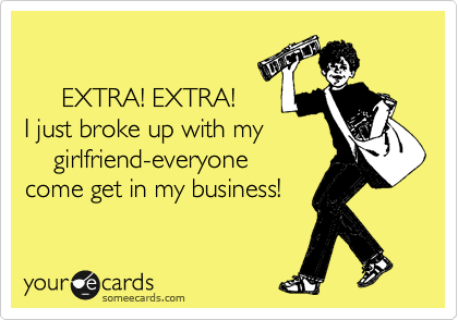 EXTRA! EXTRA! I just broke up with my     girlfriend-everyone  come get in my business!