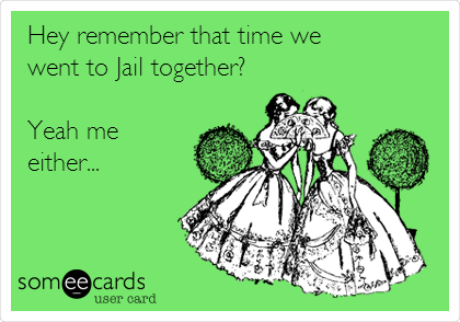 Hey remember that time we went to Jail together?  Yeah me either...