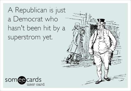 A Republican is just a Democrat who hasn't been hit by a superstrom yet.