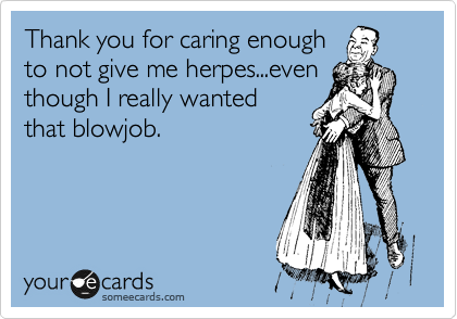 Thank you for caring enough to not give me herpes...even though I really wanted that blowjob.