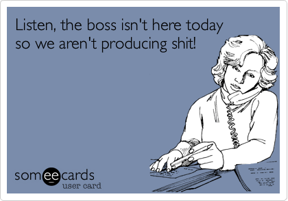 Listen%2C the boss isn't here today so we aren't producing shit!