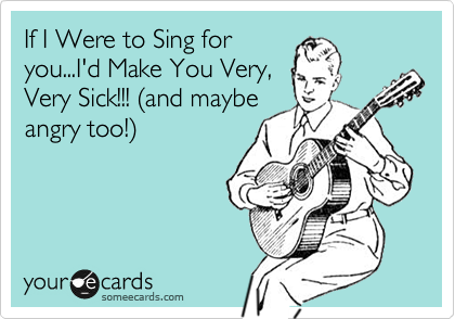 If I Were to Sing for you...I'd Make You Very, Very Sick!!! (and maybe angry too!)