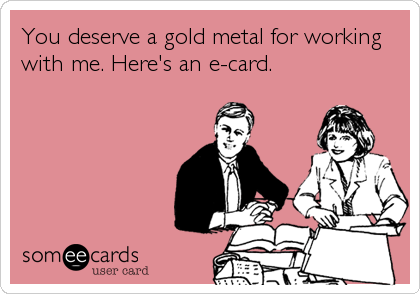 You deserve a gold metal for working   with me. Here's an e-card.