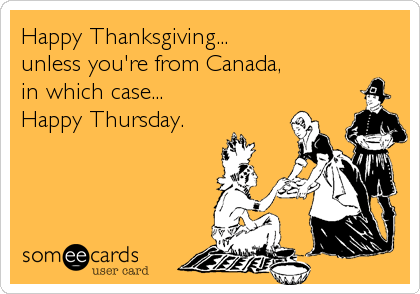 Happy Thanksgiving... unless you're from Canada,  in which case... Happy Thursday.