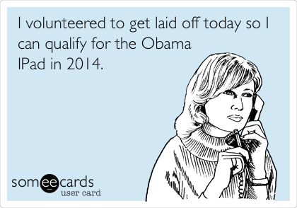 I volunteered to get laid off today so I can qualify for the Obama IPad in 2014.