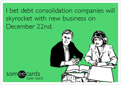 I bet debt consolidation companies will skyrocket with new business on December 22nd.