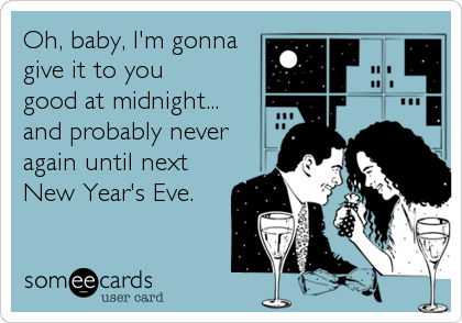 Oh, baby, I'm gonna give it to you  good at midnight...  and probably never again until next New Year's Eve.