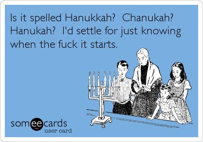 Is it spelled Hanukkah?  Chanukah?  Hanukah?  I'd settle for just knowing when the fuck it starts.