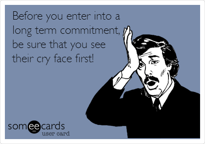 Before you enter into a long term commitment, be sure that you see their cry face first!