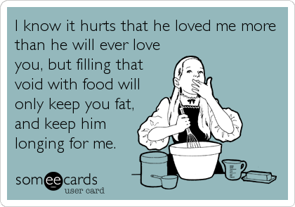I know it hurts that he loved me more than he will ever love you, but filling that void with food will only keep you fat, and keep him longing for me.