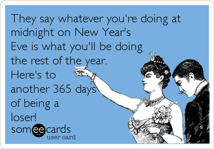 They say whatever you're doing at midnight on New Year's Eve is what you'll be doing the rest of the year. Here's to another 365 days of being a loser!
