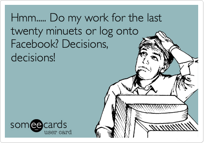 Hmm..... Do my work for the last twenty minuets or log onto Facebook? Decisions, decisions!