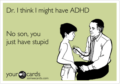 Dr. I think I might have ADHD   No son, you  just have stupid