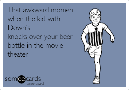 That awkward moment  when the kid with Down's knocks over your beer bottle in the movie theater.
