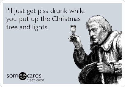I'll just get piss drunk while you put up the Christmas tree and lights.