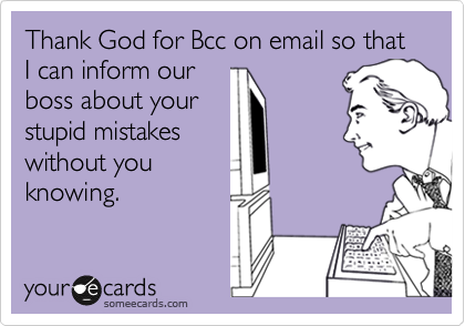 Thank God for Bcc on email so that I can inform our 