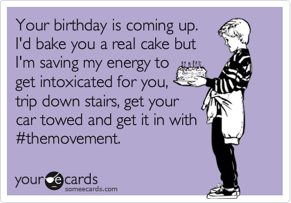 Your birthday is coming up. I'd bake you a real cake but I'm saving my energy to get intoxicated for you, trip down stairs, get your car towed and get it in with %23themovement.