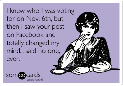 I knew who I was voting for on Nov. 6th%2C but then I saw your post  on Facebook and totally changed my mind... said no one%2C ever.