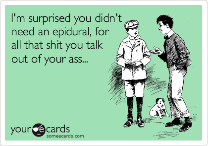 I'm surprised you didn't need an epidural, for all that shit you talk out of your ass...