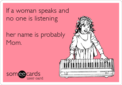 If a woman speaks and no one is listening  her name is probably Mom.