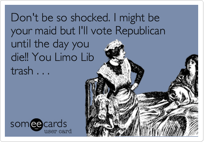Don't be so shocked. I might be your maid but I'll vote Republican until the day you