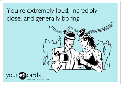 You're extremely loud, incredibly close, and generally boring.