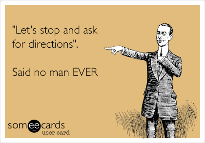 """""""Let's stop and ask for directions"""".  Said no man EVER"""
