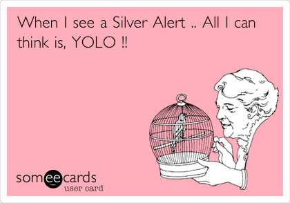 When I see a Silver Alert .. All I can think is, YOLO !!