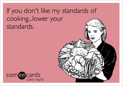 If you don't like my standards of cooking...lower your standards.