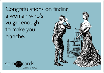 Congratulations on finding a woman who's vulgar enough  to make you  blanche.