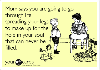 Mom says you are going to go through life spreading your legs to make up for the hole in your soul that can never be filled.