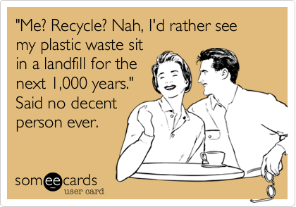 """""""Me? Recycle? Nah, I'd rather watch my plastic waste sitin a landfill for thenext 1,000 years.""""Said no decentperson ever."""