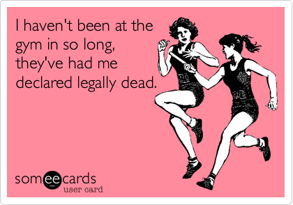 I haven't been at the gym in so long, they've had me declared legally dead.