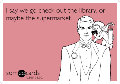 I say we go check out the library, or maybe the supermarket.