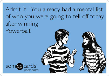 Admit it.  You already had a mental list of who you were going to tell off today after winning Powerball.