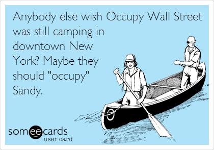 """Anybody else wish Occupy Wall Street was still camping in downtown New York? Maybe they should """"occupy"""" Sandy."""