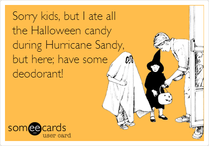 Sorry kids, but I ate all the Halloween candy during Hurricane Sandy, but here; have some deodorant!