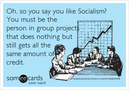 Oh, so you say you like Socialism? 