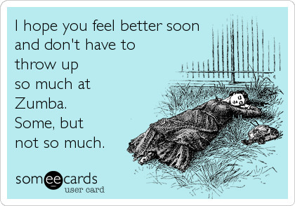 I hope you feel better soon and don't have to throw up so much at Zumba. Some, but not so much.