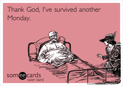 Thank God, I've survived another Monday.