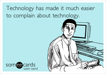 Technology has made it much easier to complain about technology.