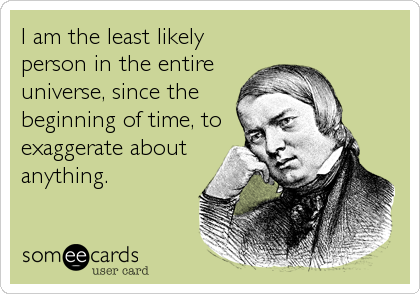 I am the least likely person in the entire universe, since the beginning of time, to exaggerate about anything.