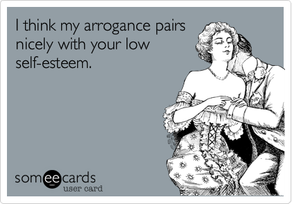 I think my arrogance pairs