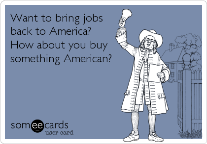Want to bring jobs back to America? How about you buy something American?