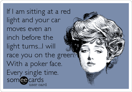 If I am sitting at a red light and your car moves even an inch before the light turns...I will race you on the green. With a poker face. Every single time.