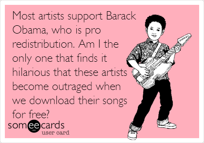 Most artists support Barack  Obama, who is pro redistribution. Am I the  only one that finds it hilarious that these artists become outraged when we download their songs for free?